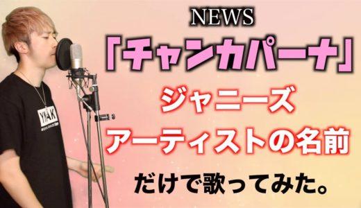 NEWS「チャンカパーナ」をジャニーズアーティストの名前だけで歌ってみた。