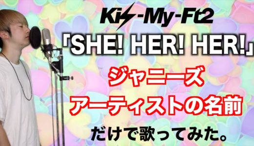 Kis-My-Ft2「SHE! HER! HER!」をジャニーズアーティストの名前だけで歌ってみた。