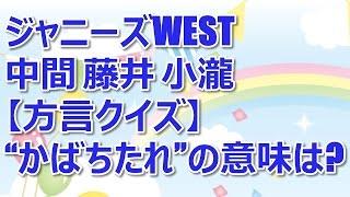 """ジャニーズWEST 中間 藤井 小瀧【方言クイズ】""""かばちたれ""""の意味は?"""